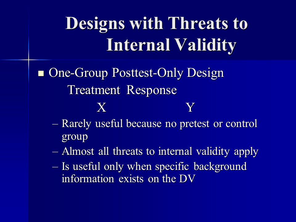 Designs with Threats to Internal Validity One-Group Posttest-Only Design One-Group Posttest-Only Design TreatmentResponse XYXYXYXY –Rarely useful beca