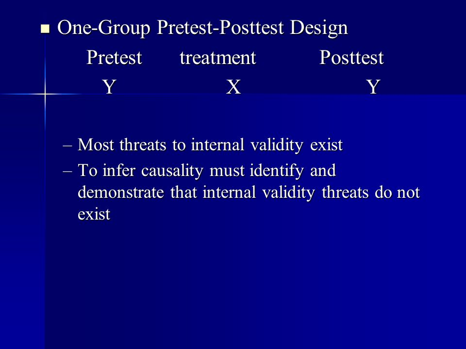 One-Group Pretest-Posttest Design One-Group Pretest-Posttest Design PretesttreatmentPosttest YXY YXY –Most threats to internal validity exist –To infe