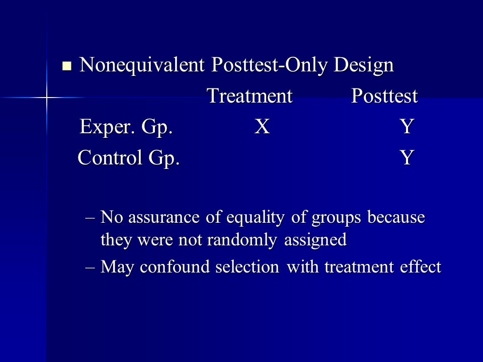 Nonequivalent Posttest-Only Design Nonequivalent Posttest-Only Design TreatmentPosttest Exper. Gp.XY Control Gp.Y Control Gp.Y –No assurance of equali