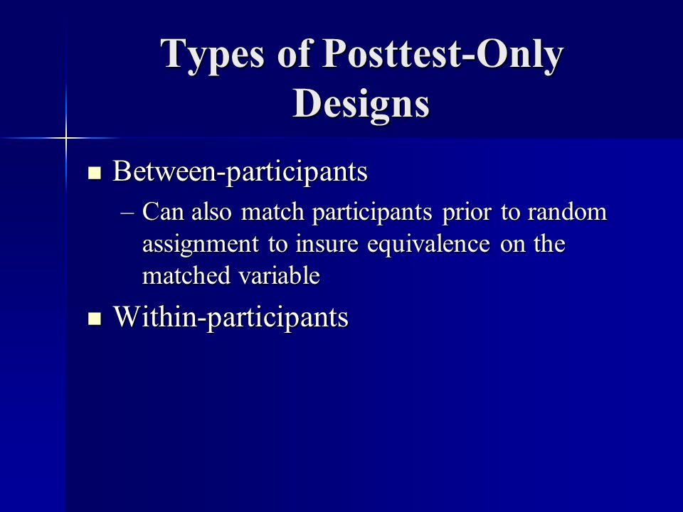 Types of Posttest-Only Designs Between-participants Between-participants –Can also match participants prior to random assignment to insure equivalence