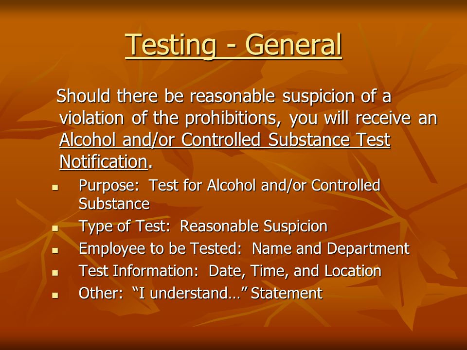 Testing - General Should there be reasonable suspicion of a violation of the prohibitions, you will receive an Alcohol and/or Controlled Substance Test Notification.