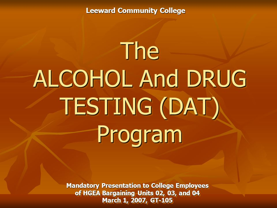 The ALCOHOL And DRUG TESTING (DAT) Program Mandatory Presentation to College Employees of HGEA Bargaining Units 02, 03, and 04 March 1, 2007, GT-105 Leeward Community College