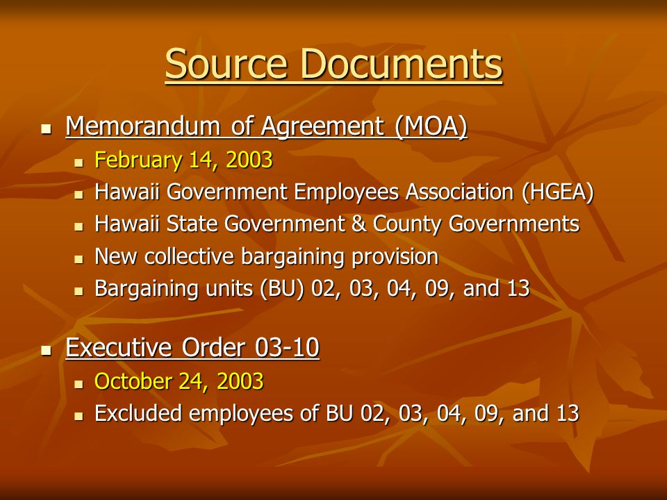 Source Documents Memorandum of Agreement (MOA) Memorandum of Agreement (MOA) February 14, 2003 February 14, 2003 Hawaii Government Employees Association (HGEA) Hawaii Government Employees Association (HGEA) Hawaii State Government & County Governments Hawaii State Government & County Governments New collective bargaining provision New collective bargaining provision Bargaining units (BU) 02, 03, 04, 09, and 13 Bargaining units (BU) 02, 03, 04, 09, and 13 Executive Order 03-10 Executive Order 03-10 October 24, 2003 October 24, 2003 Excluded employees of BU 02, 03, 04, 09, and 13 Excluded employees of BU 02, 03, 04, 09, and 13