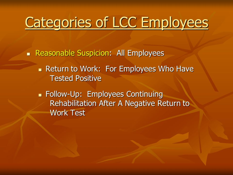 Categories of LCC Employees Reasonable Suspicion: All Employees Reasonable Suspicion: All Employees Return to Work: For Employees Who Have Tested Positive Return to Work: For Employees Who Have Tested Positive Follow-Up: Employees Continuing Rehabilitation After A Negative Return to Work Test Follow-Up: Employees Continuing Rehabilitation After A Negative Return to Work Test