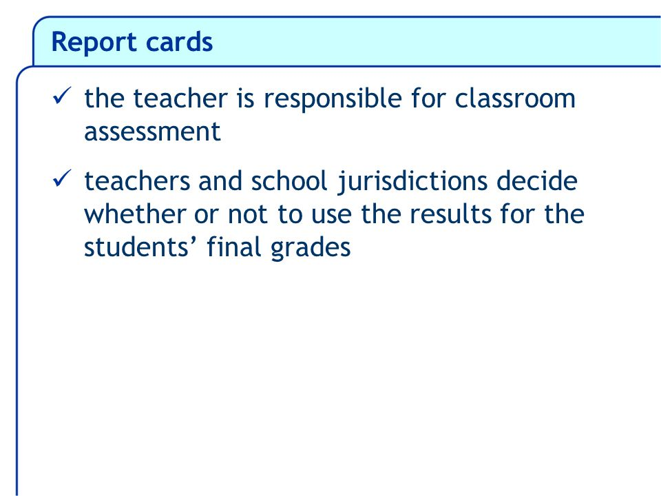 Report cards the teacher is responsible for classroom assessment teachers and school jurisdictions decide whether or not to use the results for the students final grades