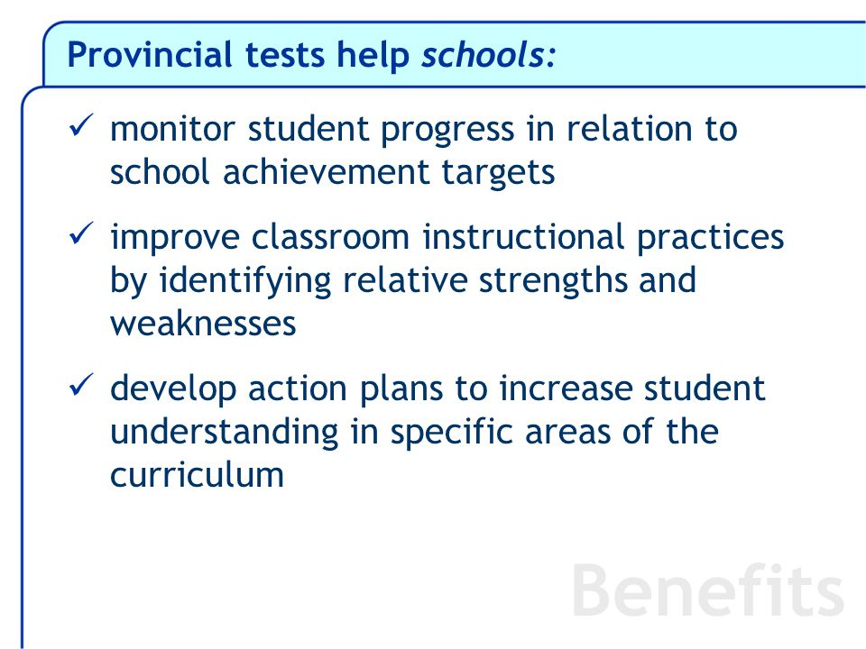 Provincial tests help schools: monitor student progress in relation to school achievement targets improve classroom instructional practices by identifying relative strengths and weaknesses develop action plans to increase student understanding in specific areas of the curriculum Benefits
