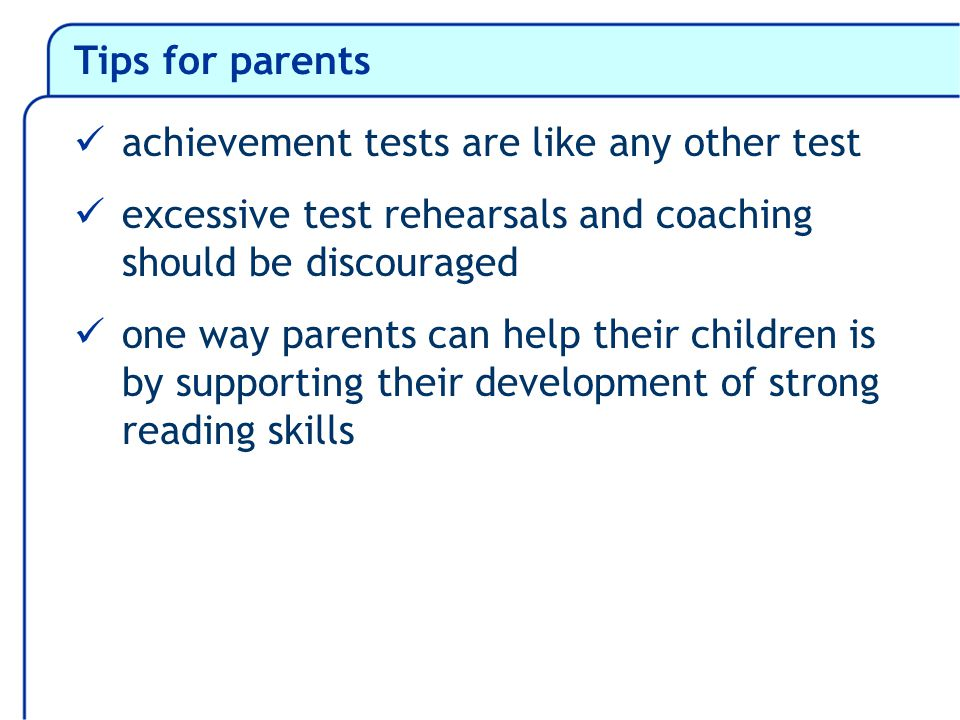 Tips for parents achievement tests are like any other test excessive test rehearsals and coaching should be discouraged one way parents can help their children is by supporting their development of strong reading skills