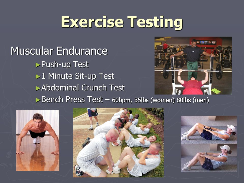 Exercise Testing Muscular Endurance Push-up Test Push-up Test 1 Minute Sit-up Test 1 Minute Sit-up Test Abdominal Crunch Test Abdominal Crunch Test Bench Press Test – 60bpm, 35lbs (women) 80lbs (men) Bench Press Test – 60bpm, 35lbs (women) 80lbs (men)