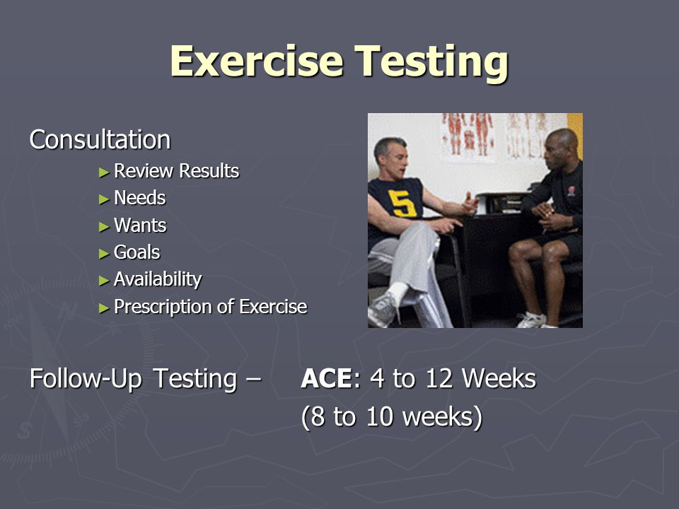 Exercise Testing Consultation Review Results Review Results Needs Needs Wants Wants Goals Goals Availability Availability Prescription of Exercise Prescription of Exercise Follow-Up Testing – ACE: 4 to 12 Weeks (8 to 10 weeks)