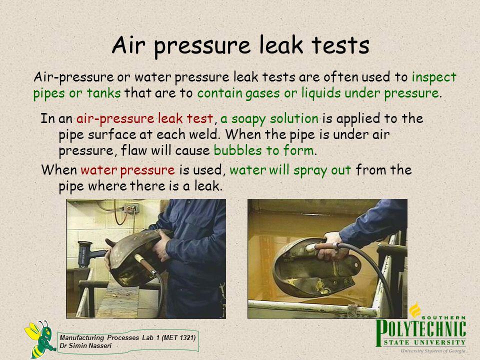 Manufacturing Processes Lab 1 (MET 1321) Dr Simin Nasseri Air pressure leak tests Air-pressure or water pressure leak tests are often used to inspect pipes or tanks that are to contain gases or liquids under pressure.