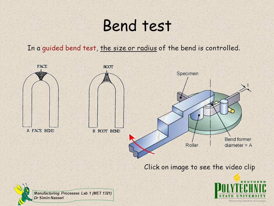 Manufacturing Processes Lab 1 (MET 1321) Dr Simin Nasseri Bend test In a guided bend test, the size or radius of the bend is controlled. Click on imag