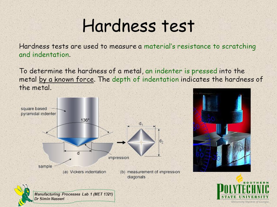 Manufacturing Processes Lab 1 (MET 1321) Dr Simin Nasseri Hardness test Hardness tests are used to measure a materials resistance to scratching and in