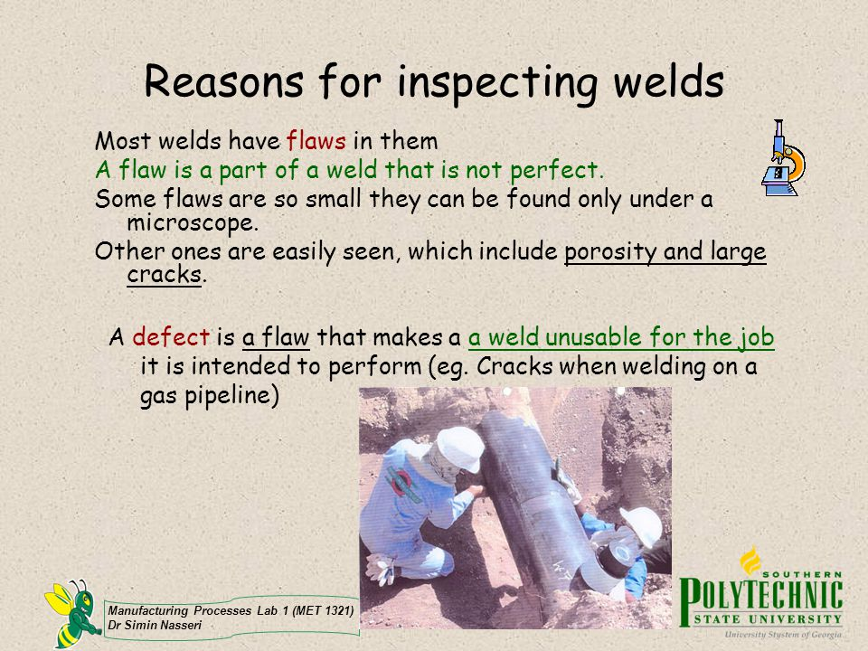 Manufacturing Processes Lab 1 (MET 1321) Dr Simin Nasseri Reasons for inspecting welds Most welds have flaws in them A flaw is a part of a weld that i