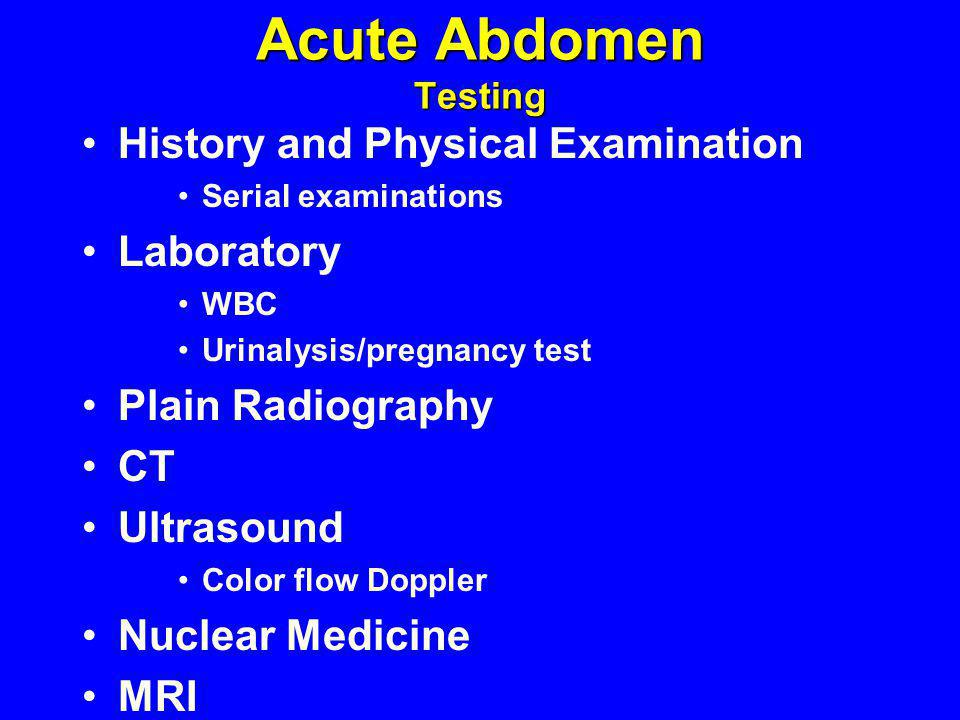 Acute Abdomen Testing History and Physical Examination Serial examinations Laboratory WBC Urinalysis/pregnancy test Plain Radiography CT Ultrasound Co