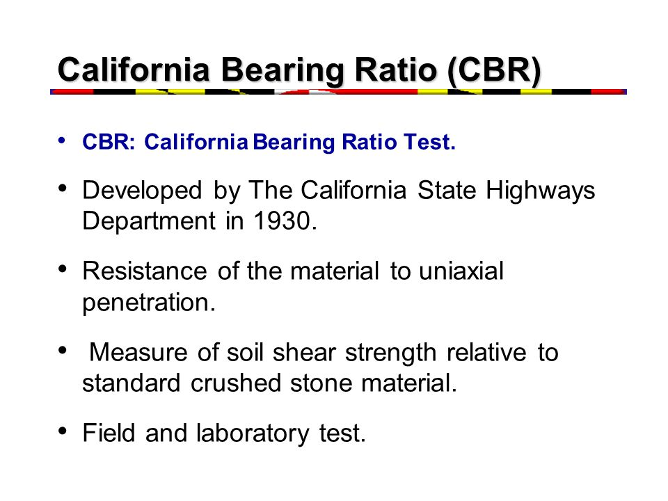 California Bearing Ratio (CBR) CBR: California Bearing Ratio Test. Developed by The California State Highways Department in 1930. Resistance of the ma