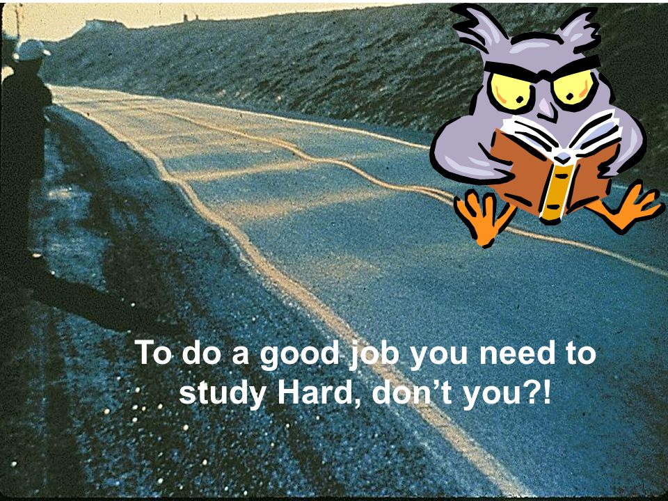 To do a good job you need to study Hard, dont you?!