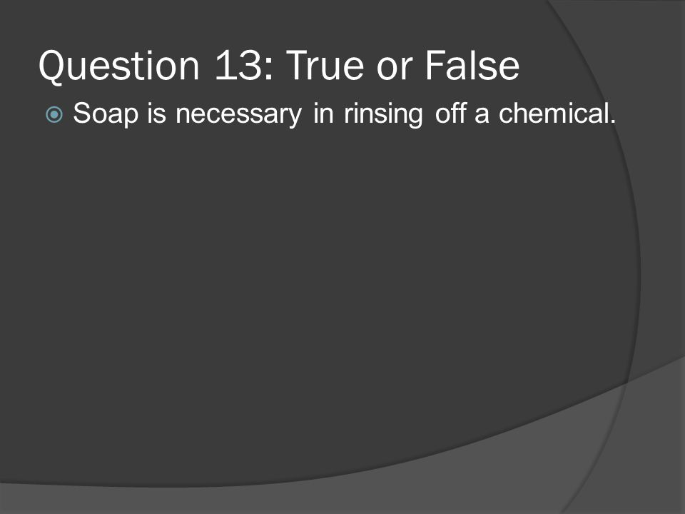 Question 13: True or False Soap is necessary in rinsing off a chemical.