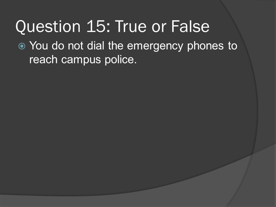Question 15: True or False You do not dial the emergency phones to reach campus police.