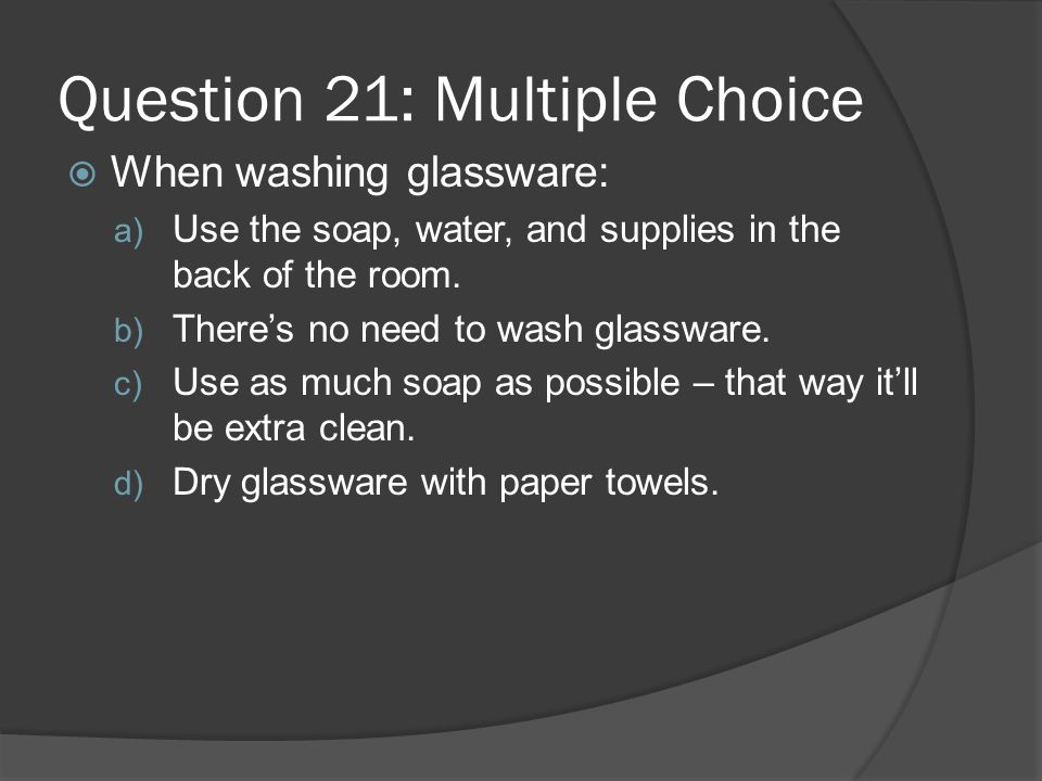 Question 21: Multiple Choice When washing glassware: a) Use the soap, water, and supplies in the back of the room. b) Theres no need to wash glassware