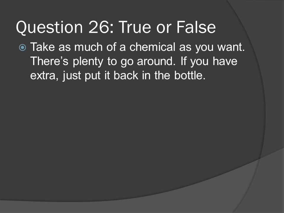 Question 26: True or False Take as much of a chemical as you want. Theres plenty to go around. If you have extra, just put it back in the bottle.