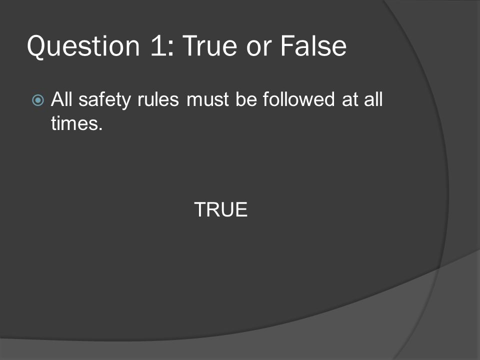 Question 1: True or False All safety rules must be followed at all times. TRUE