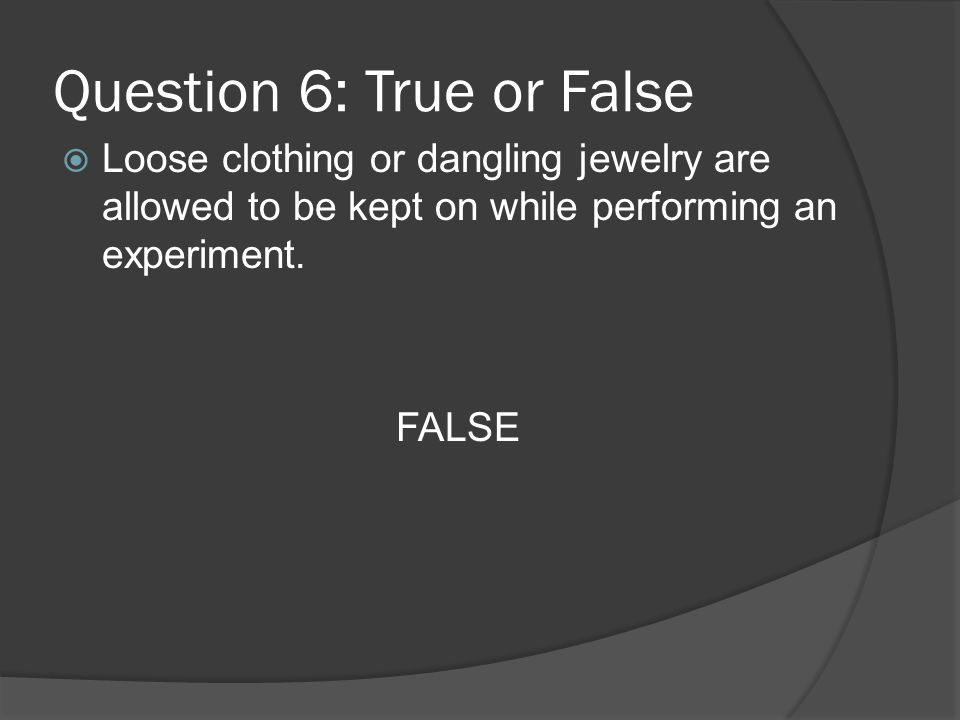 Question 6: True or False Loose clothing or dangling jewelry are allowed to be kept on while performing an experiment. FALSE