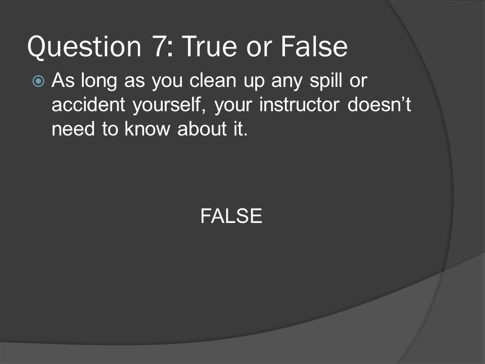 Question 7: True or False As long as you clean up any spill or accident yourself, your instructor doesnt need to know about it.