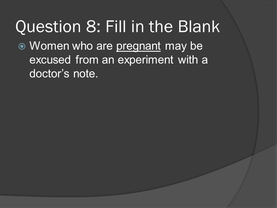 Question 8: Fill in the Blank Women who are pregnant may be excused from an experiment with a doctors note.