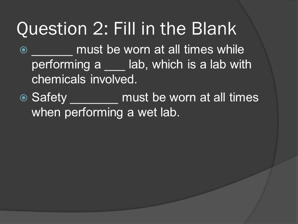 ______ must be worn at all times while performing a ___ lab, which is a lab with chemicals involved. Safety _______ must be worn at all times when per
