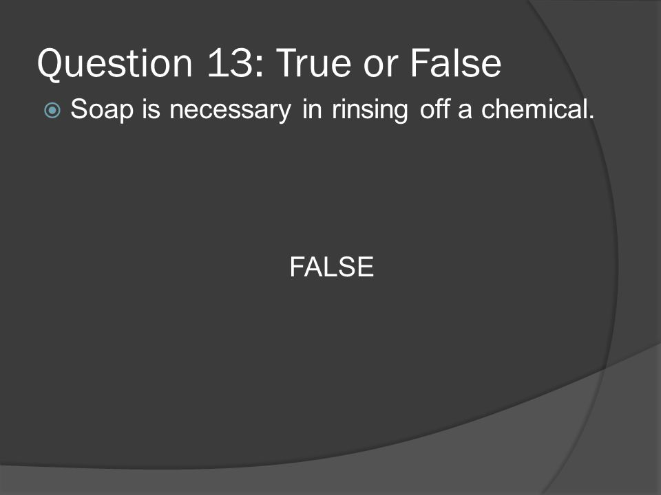 Question 13: True or False Soap is necessary in rinsing off a chemical. FALSE