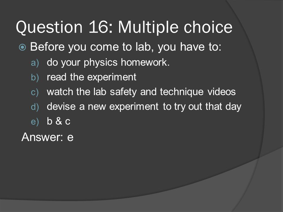 Question 16: Multiple choice Before you come to lab, you have to: a) do your physics homework. b) read the experiment c) watch the lab safety and tech
