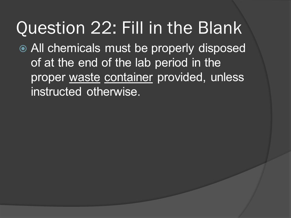 Question 22: Fill in the Blank All chemicals must be properly disposed of at the end of the lab period in the proper waste container provided, unless instructed otherwise.