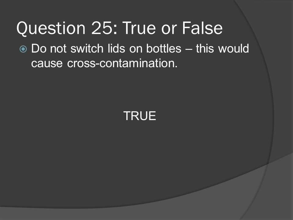 Question 25: True or False Do not switch lids on bottles – this would cause cross-contamination.