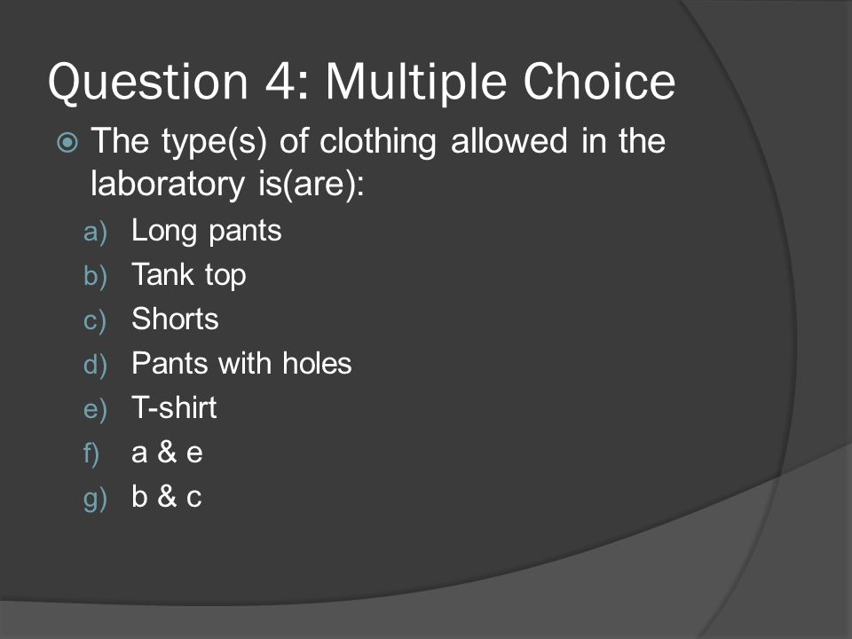 Question 4: Multiple Choice The type(s) of clothing allowed in the laboratory is(are): a) Long pants b) Tank top c) Shorts d) Pants with holes e) T-sh