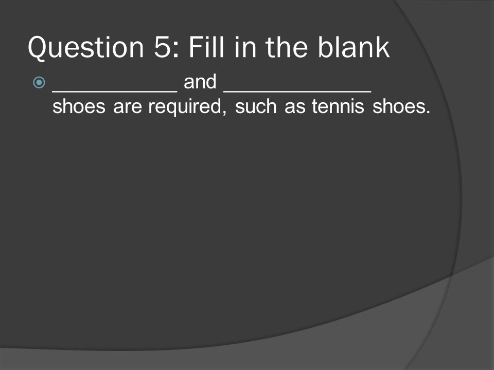 Question 5: Fill in the blank ___________ and _____________ shoes are required, such as tennis shoes.