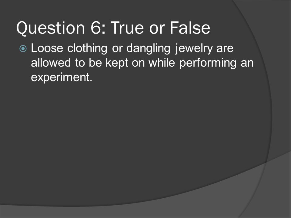 Question 6: True or False Loose clothing or dangling jewelry are allowed to be kept on while performing an experiment.