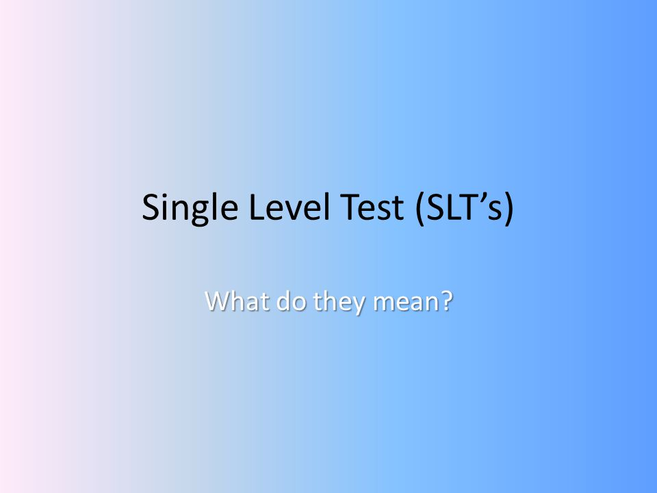 Single Level Test (SLTs) What do they mean