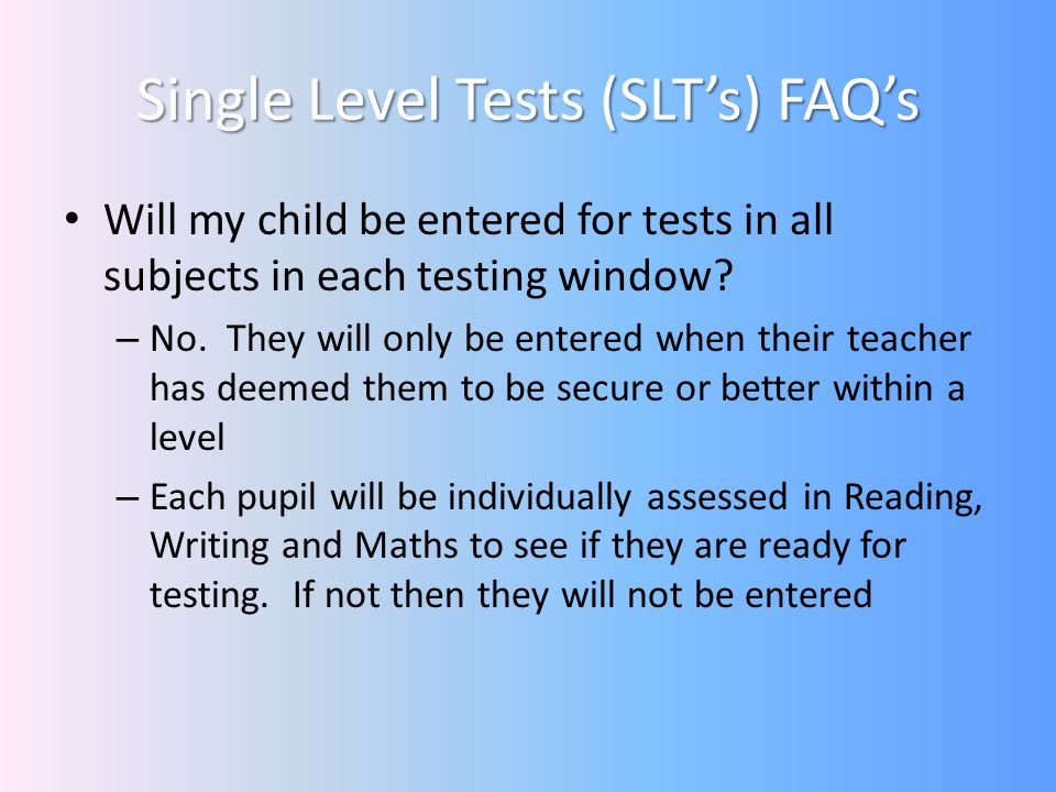 Single Level Tests (SLTs) FAQs Will my child be entered for tests in all subjects in each testing window.