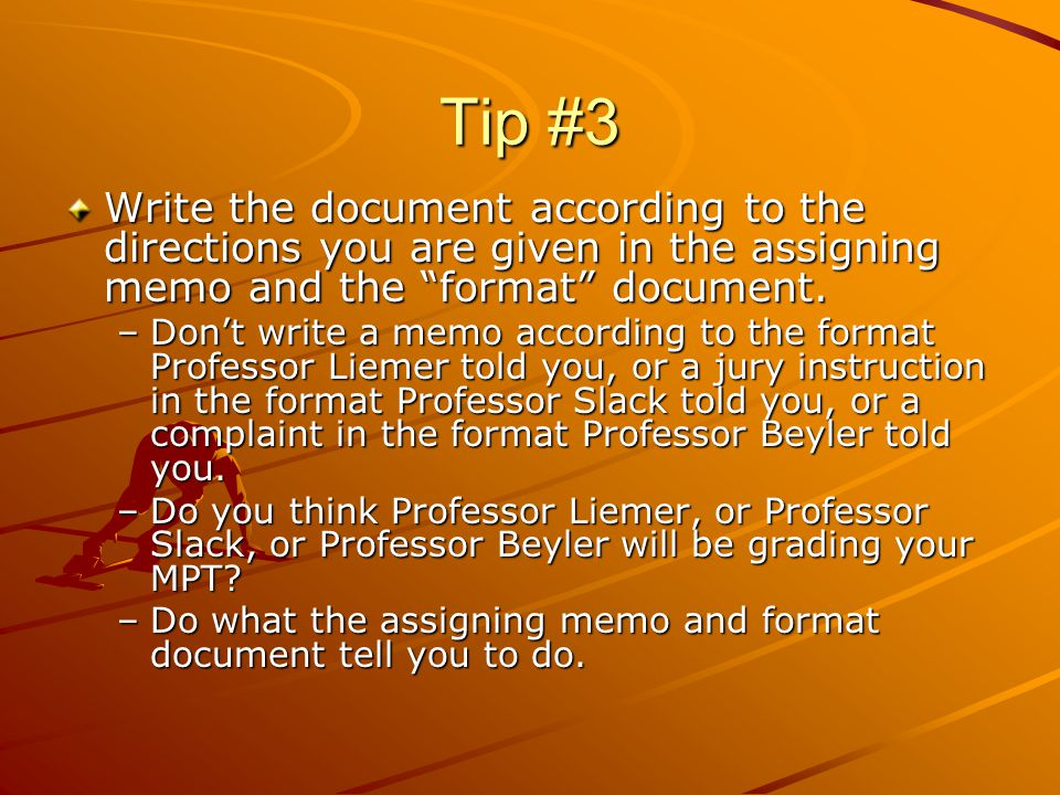 Tip #3 Write the document according to the directions you are given in the assigning memo and the format document.