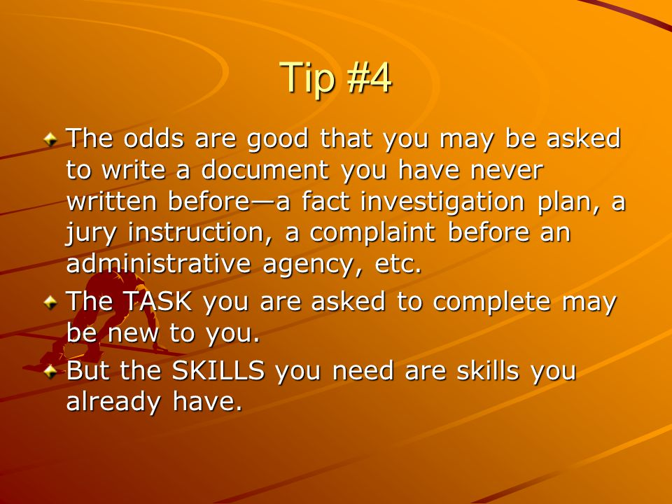 Tip #4 The odds are good that you may be asked to write a document you have never written beforea fact investigation plan, a jury instruction, a complaint before an administrative agency, etc.