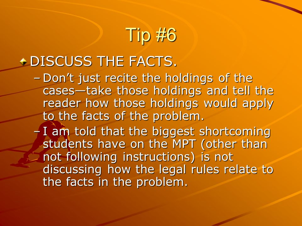 Tip #6 Keep in mind that the people who are grading your MPTs are practicing lawyers who have clients who need advice.