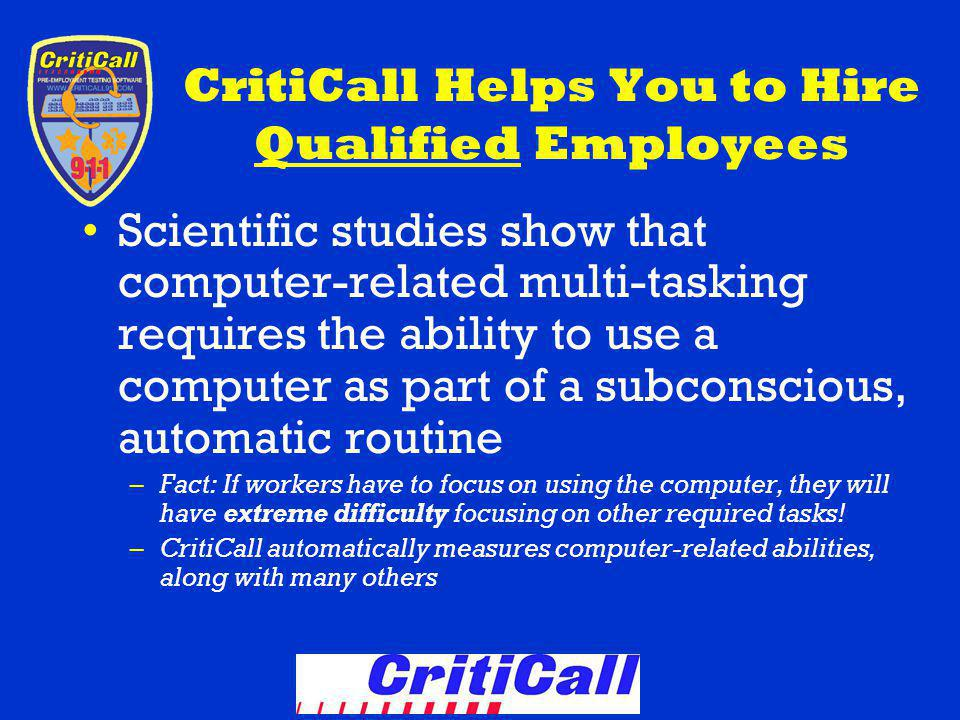 CritiCall Helps You to Hire Qualified Employees Scientific studies show that computer-related multi-tasking requires the ability to use a computer as part of a subconscious, automatic routine –Fact: If workers have to focus on using the computer, they will have extreme difficulty focusing on other required tasks.