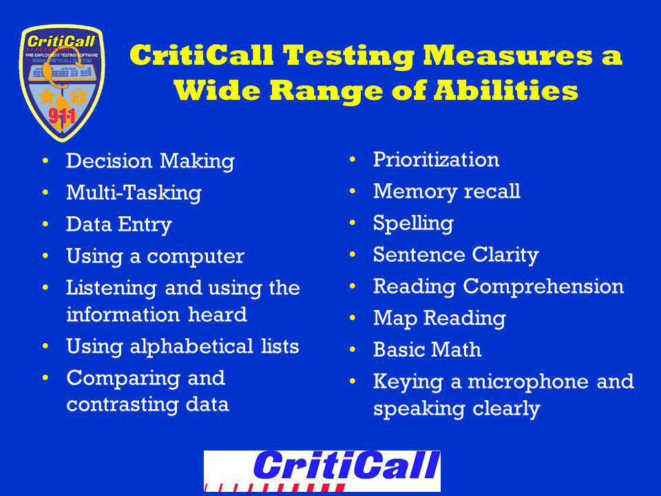 CritiCall Testing Measures a Wide Range of Abilities Decision Making Multi-Tasking Data Entry Using a computer Listening and using the information heard Using alphabetical lists Comparing and contrasting data Prioritization Memory recall Spelling Sentence Clarity Reading Comprehension Map Reading Basic Math Keying a microphone and speaking clearly