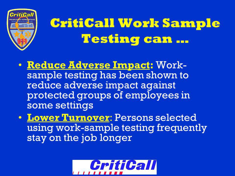 CritiCall Work Sample Testing can … Reduce Adverse Impact: Work- sample testing has been shown to reduce adverse impact against protected groups of employees in some settings Lower Turnover: Persons selected using work-sample testing frequently stay on the job longer