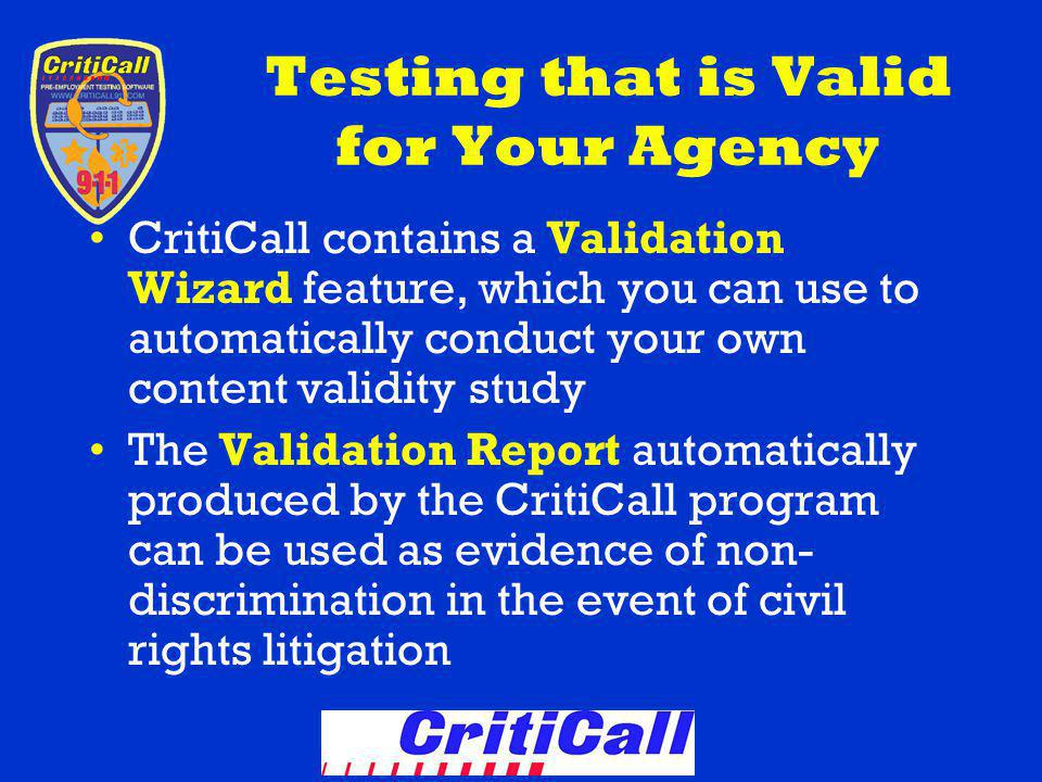 Testing that is Valid for Your Agency CritiCall contains a Validation Wizard feature, which you can use to automatically conduct your own content validity study The Validation Report automatically produced by the CritiCall program can be used as evidence of non- discrimination in the event of civil rights litigation