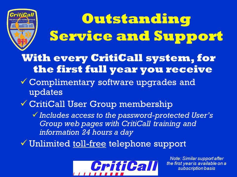 Outstanding Service and Support With every CritiCall system, for the first full year you receive Complimentary software upgrades and updates CritiCall User Group membership Includes access to the password-protected Users Group web pages with CritiCall training and information 24 hours a day Unlimited toll-free telephone support Note: Similar support after the first year is available on a subscription basis