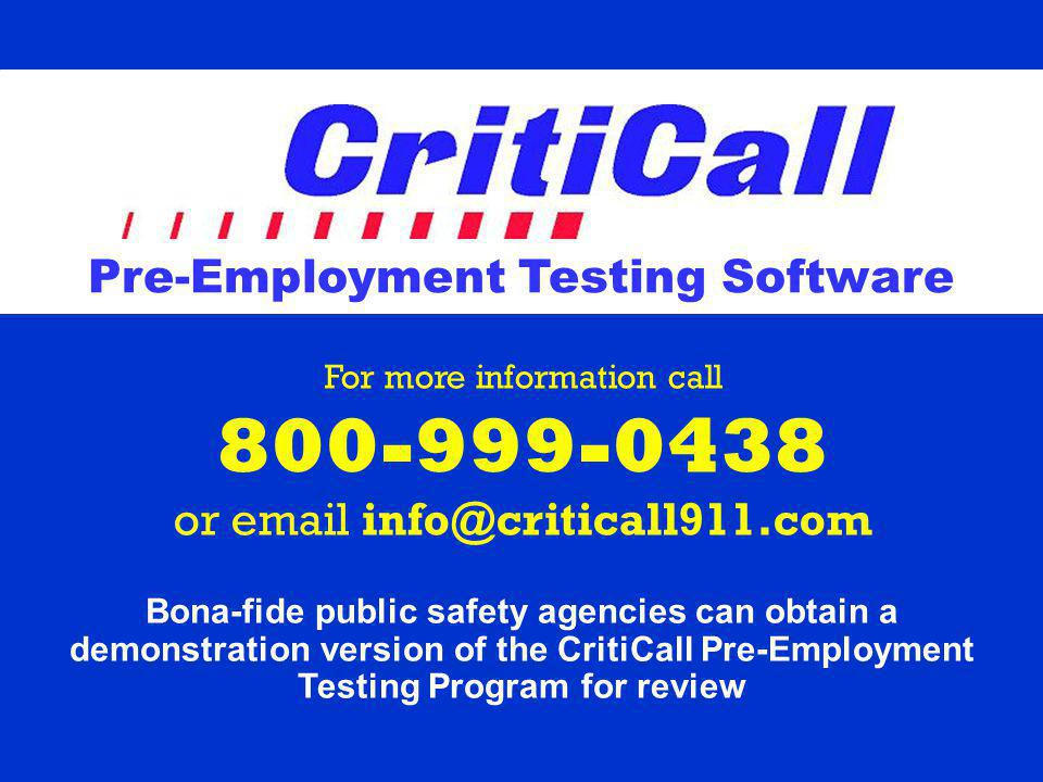 For more information call 800-999-0438 or email info@criticall911.com Bona-fide public safety agencies can obtain a demonstration version of the CritiCall Pre-Employment Testing Program for review Pre-Employment Testing Software