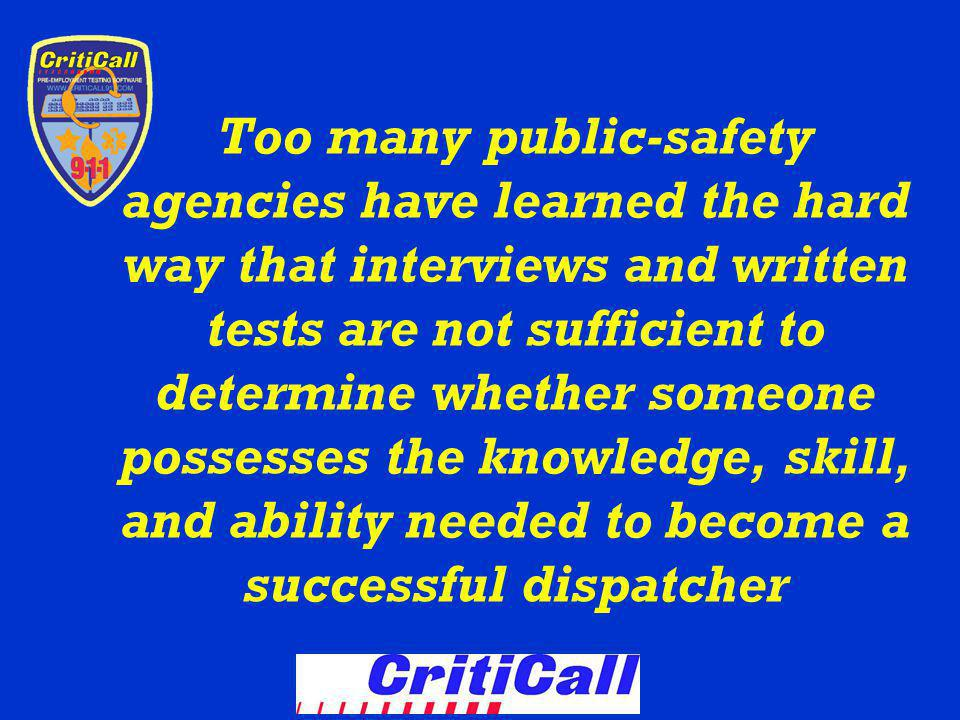 Too many public-safety agencies have learned the hard way that interviews and written tests are not sufficient to determine whether someone possesses the knowledge, skill, and ability needed to become a successful dispatcher