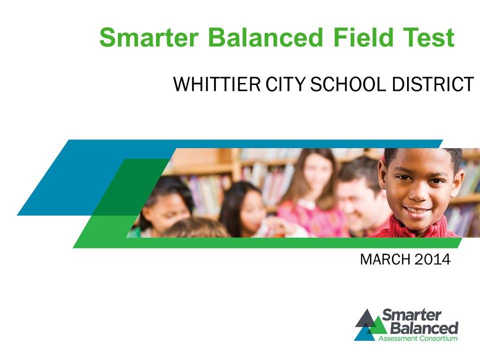 Smarter Balanced Field Test MARCH 2014 WHITTIER CITY SCHOOL DISTRICT