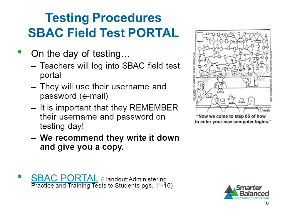 Testing Procedures SBAC Field Test PORTAL On the day of testing… –Teachers will log into SBAC field test portal –They will use their username and password (e-mail) –It is important that they REMEMBER their username and password on testing day.